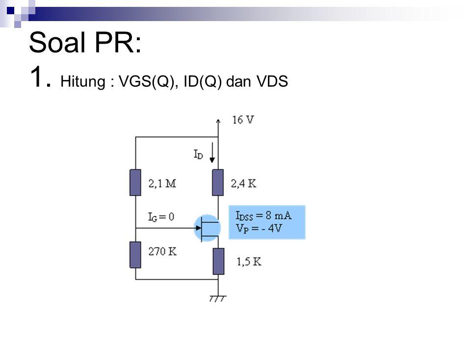 Soal PR: 1. Hitung : VGS(Q), ID(Q) dan VDS