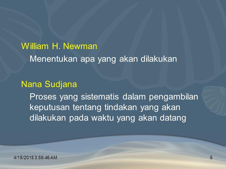 William H. Newman Menentukan apa yang akan dilakukan Nana Sudjana Proses yang sistematis dalam pengambilan keputusan tentang tindakan yang akan dilakukan pada waktu yang akan datang