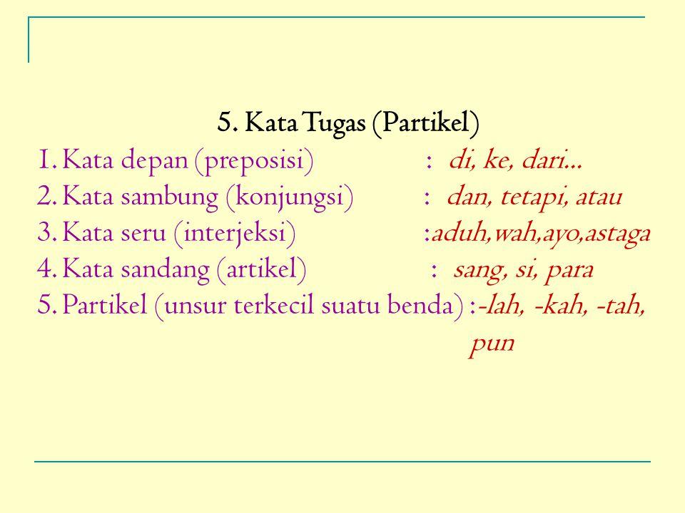 5. Kata Tugas (Partikel) Kata depan (preposisi) : di, ke, dari... Kata sambung (konjungsi) : dan, tetapi, atau.