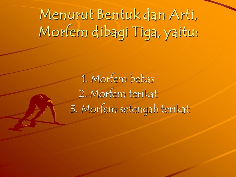 Menurut Bentuk dan Arti, Morfem dibagi Tiga, yaitu: