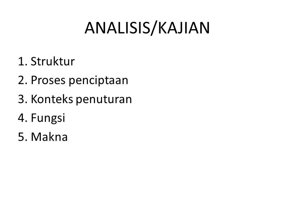 ANALISIS/KAJIAN 1. Struktur 2. Proses penciptaan 3. Konteks penuturan 4. Fungsi 5. Makna