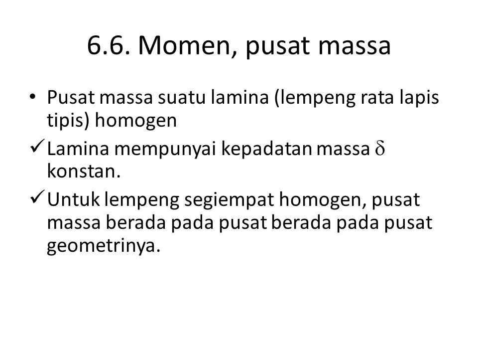 6.6. Momen, pusat massa Pusat massa suatu lamina (lempeng rata lapis tipis) homogen. Lamina mempunyai kepadatan massa  konstan.