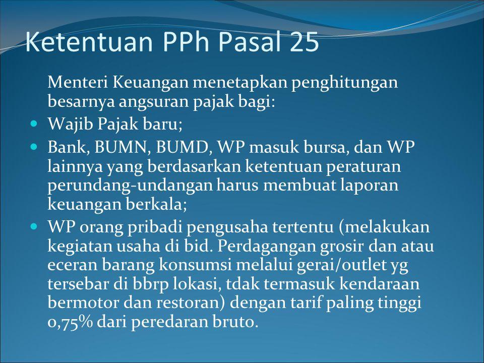 Ketentuan PPh Pasal 25 Menteri Keuangan menetapkan penghitungan besarnya angsuran pajak bagi: Wajib Pajak baru;