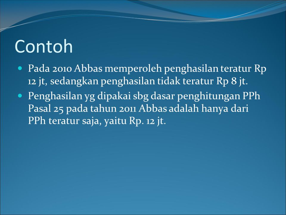 Contoh Pada 2010 Abbas memperoleh penghasilan teratur Rp 12 jt, sedangkan penghasilan tidak teratur Rp 8 jt.