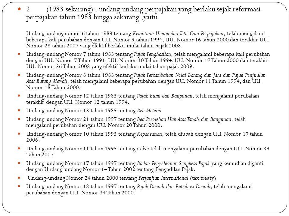 2. (1983-sekarang) : undang-undang perpajakan yang berlaku sejak reformasi perpajakan tahun 1983 hingga sekarang ,yaitu