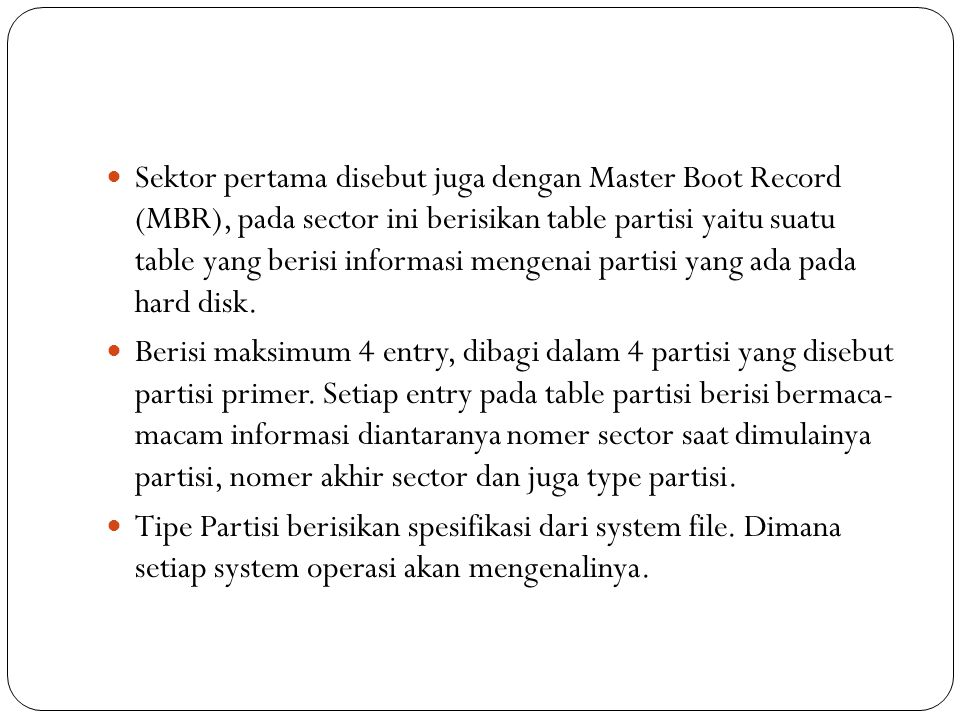 Sektor pertama disebut juga dengan Master Boot Record (MBR), pada sector ini berisikan table partisi yaitu suatu table yang berisi informasi mengenai partisi yang ada pada hard disk.
