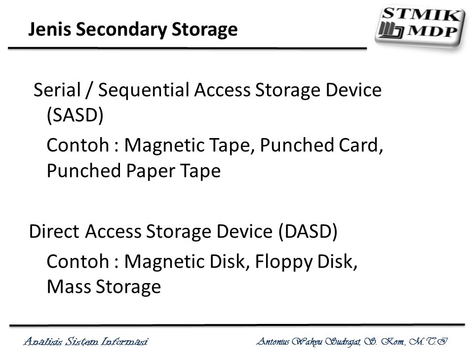 Jenis Secondary Storage Serial / Sequential Access Storage Device (SASD) Contoh : Magnetic Tape, Punched Card, Punched Paper Tape Direct Access Storage Device (DASD) Contoh : Magnetic Disk, Floppy Disk, Mass Storage