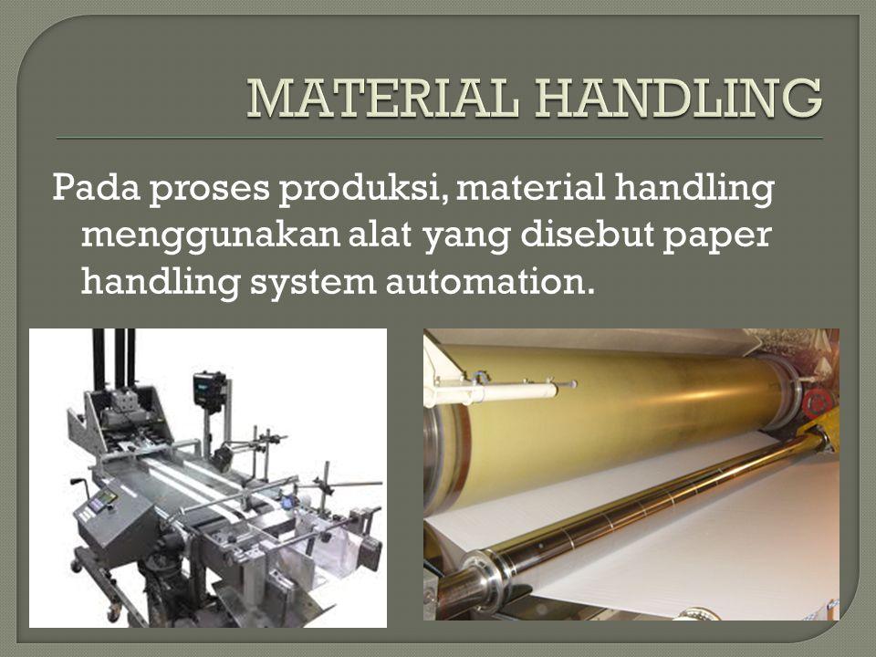MATERIAL HANDLING Pada proses produksi, material handling menggunakan alat yang disebut paper handling system automation.