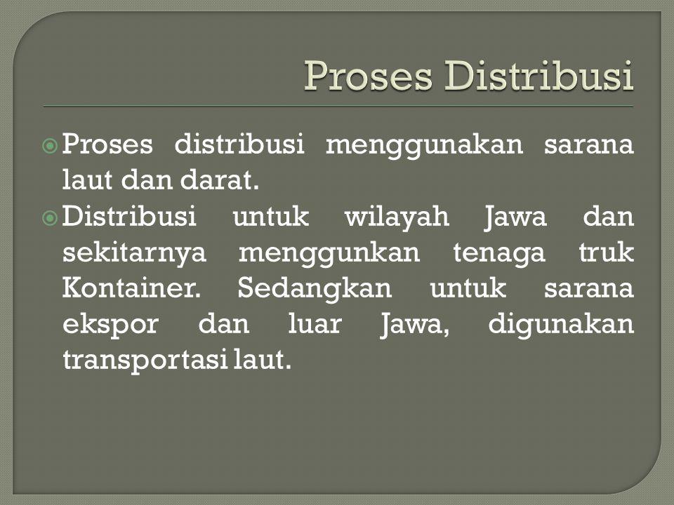 Proses Distribusi Proses distribusi menggunakan sarana laut dan darat.