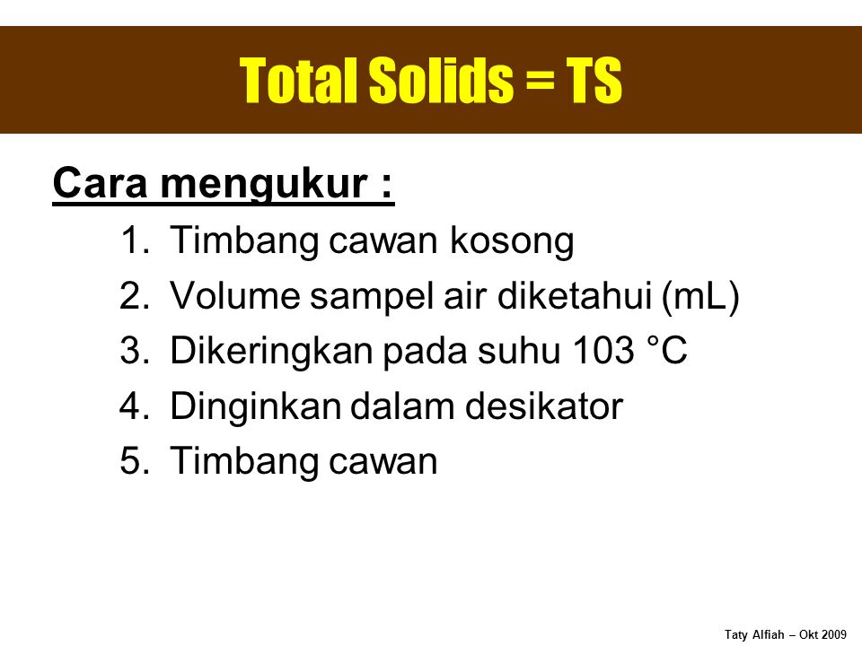 Total Solids = TS Cara mengukur : Timbang cawan kosong