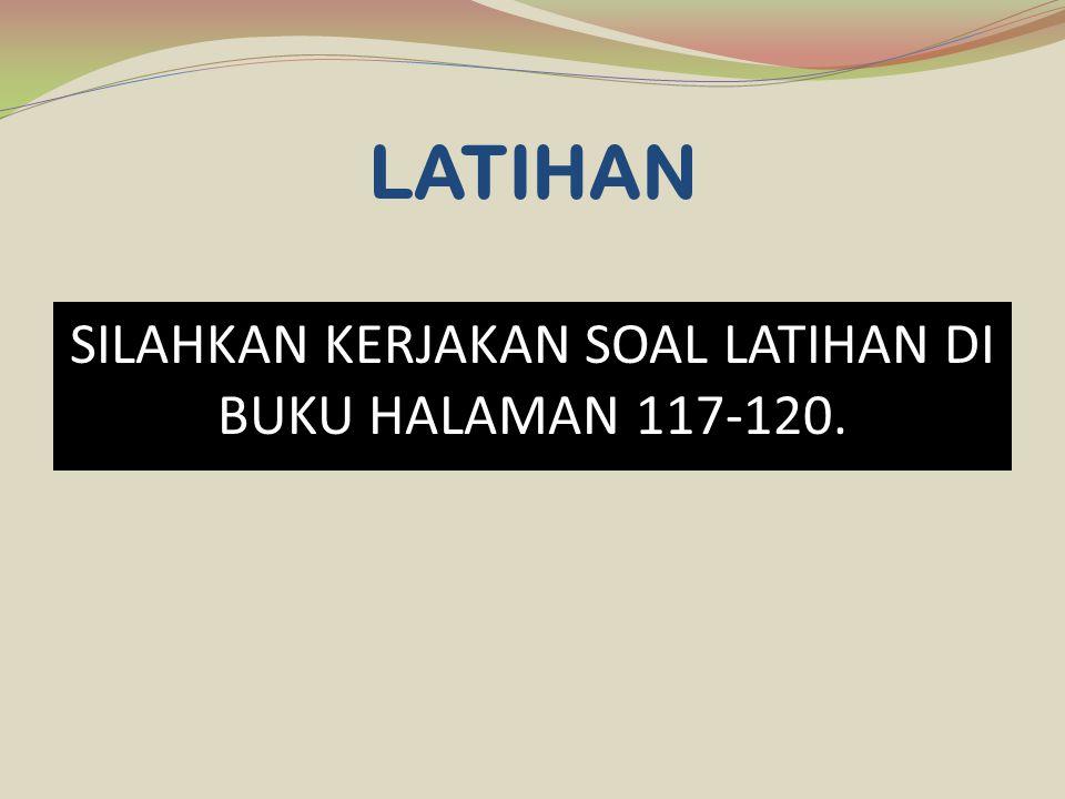 SILAHKAN KERJAKAN SOAL LATIHAN DI BUKU HALAMAN 117-120.