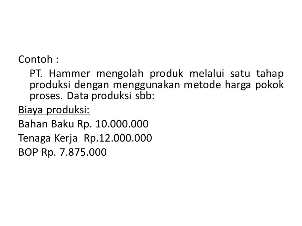 Contoh : PT. Hammer mengolah produk melalui satu tahap produksi dengan menggunakan metode harga pokok proses. Data produksi sbb:
