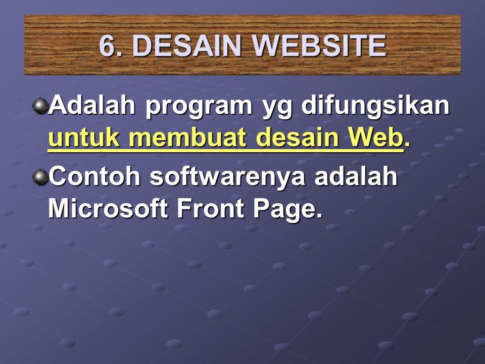 6. DESAIN WEBSITE Adalah program yg difungsikan untuk membuat desain Web.