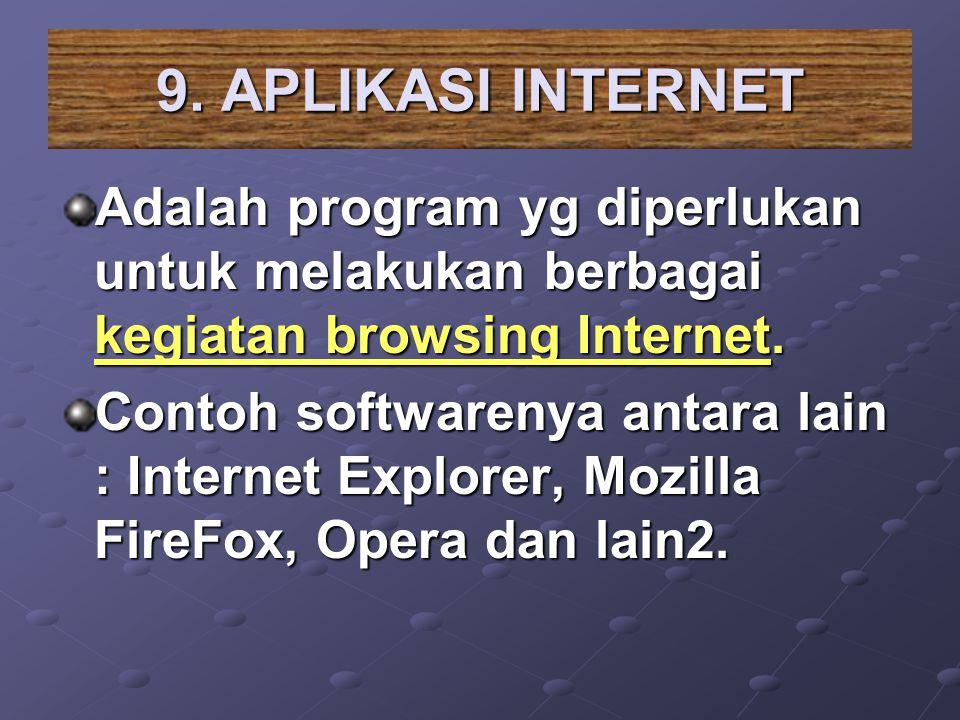 9. APLIKASI INTERNET Adalah program yg diperlukan untuk melakukan berbagai kegiatan browsing Internet.