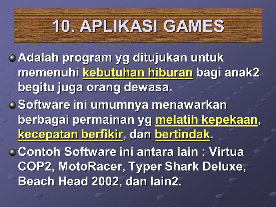 10. APLIKASI GAMES Adalah program yg ditujukan untuk memenuhi kebutuhan hiburan bagi anak2 begitu juga orang dewasa.