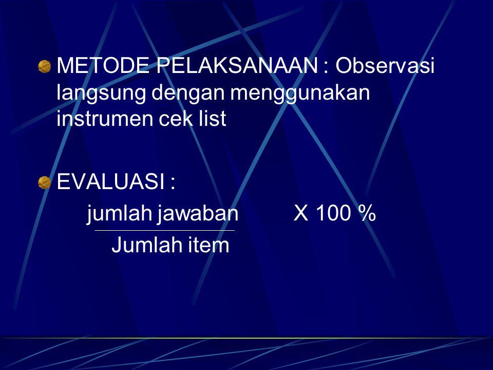 METODE PELAKSANAAN : Observasi langsung dengan menggunakan instrumen cek list