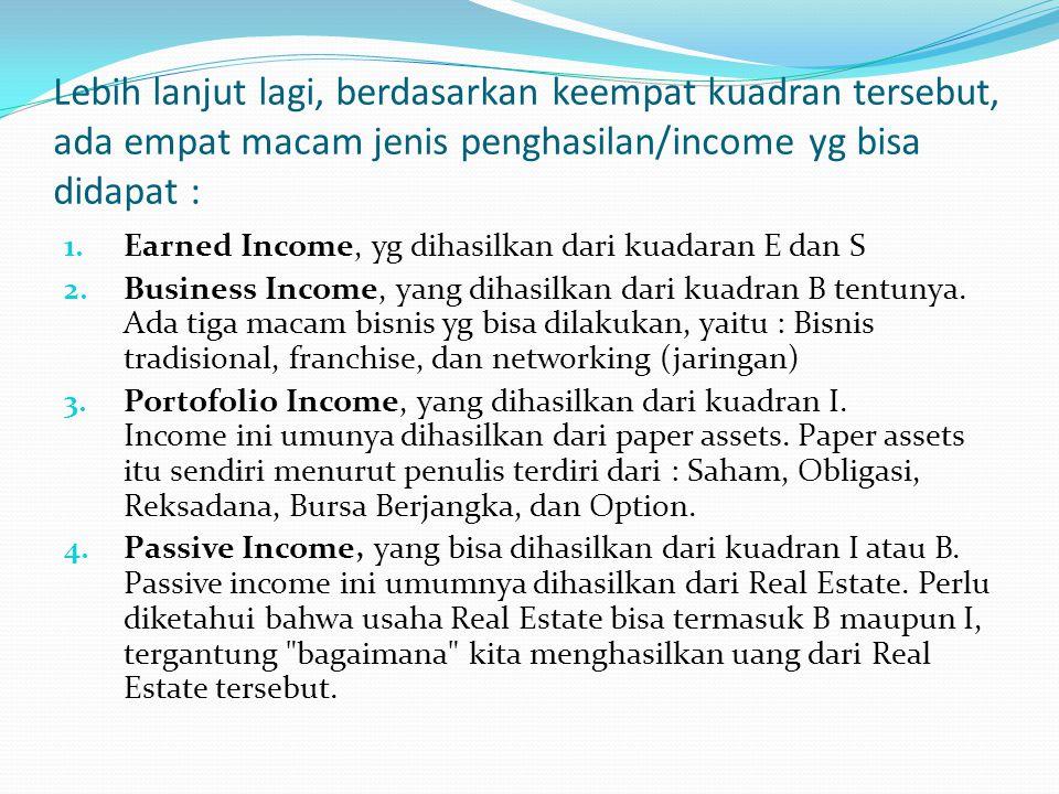 Lebih lanjut lagi, berdasarkan keempat kuadran tersebut, ada empat macam jenis penghasilan/income yg bisa didapat :