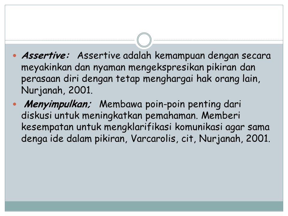 Assertive: Assertive adalah kemampuan dengan secara meyakinkan dan nyaman mengekspresikan pikiran dan perasaan diri dengan tetap menghargai hak orang lain, Nurjanah, 2001.
