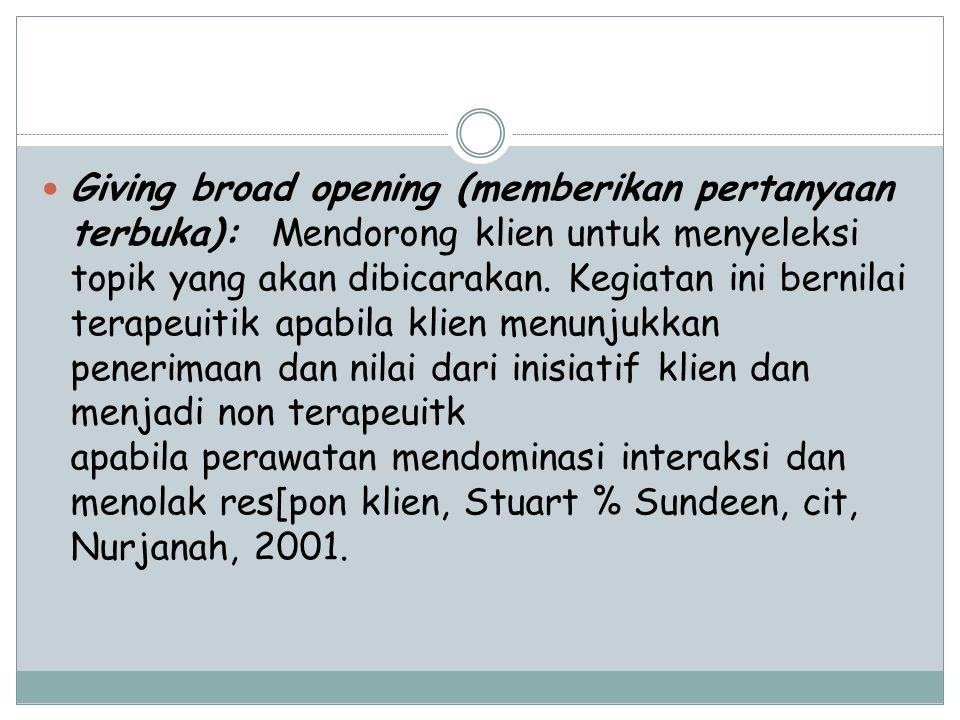Giving broad opening (memberikan pertanyaan terbuka): Mendorong klien untuk menyeleksi topik yang akan dibicarakan.
