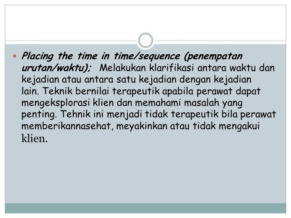 Placing the time in time/sequence (penempatan urutan/waktu); Melakukan klarifikasi antara waktu dan kejadian atau antara satu kejadian dengan kejadian lain. Teknik bernilai terapeutik apabila perawat dapat mengeksplorasi klien dan memahami masalah yang penting.
