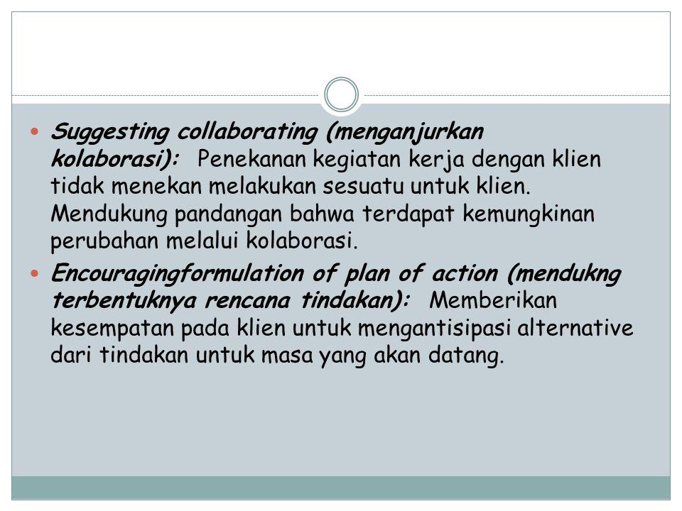 Suggesting collaborating (menganjurkan kolaborasi): Penekanan kegiatan kerja dengan klien tidak menekan melakukan sesuatu untuk klien. Mendukung pandangan bahwa terdapat kemungkinan perubahan melalui kolaborasi.