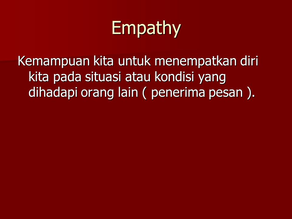 Empathy Kemampuan kita untuk menempatkan diri kita pada situasi atau kondisi yang dihadapi orang lain ( penerima pesan ).