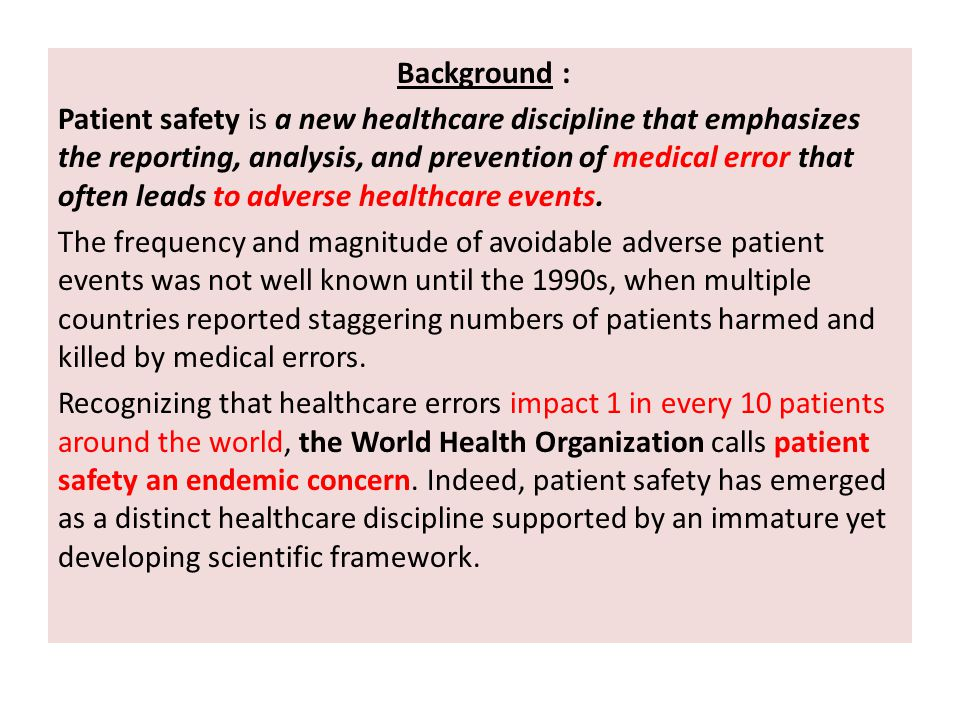 Background : Patient safety is a new healthcare discipline that emphasizes the reporting, analysis, and prevention of medical error that often leads to adverse healthcare events.
