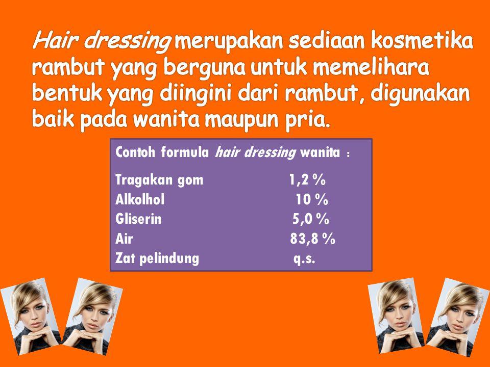 Hair dressing merupakan sediaan kosmetika rambut yang berguna untuk memelihara bentuk yang diingini dari rambut, digunakan baik pada wanita maupun pria.