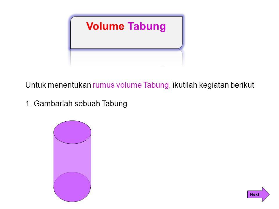 Volume Tabung Untuk menentukan rumus volume Tabung, ikutilah kegiatan berikut. 1. Gambarlah sebuah Tabung.