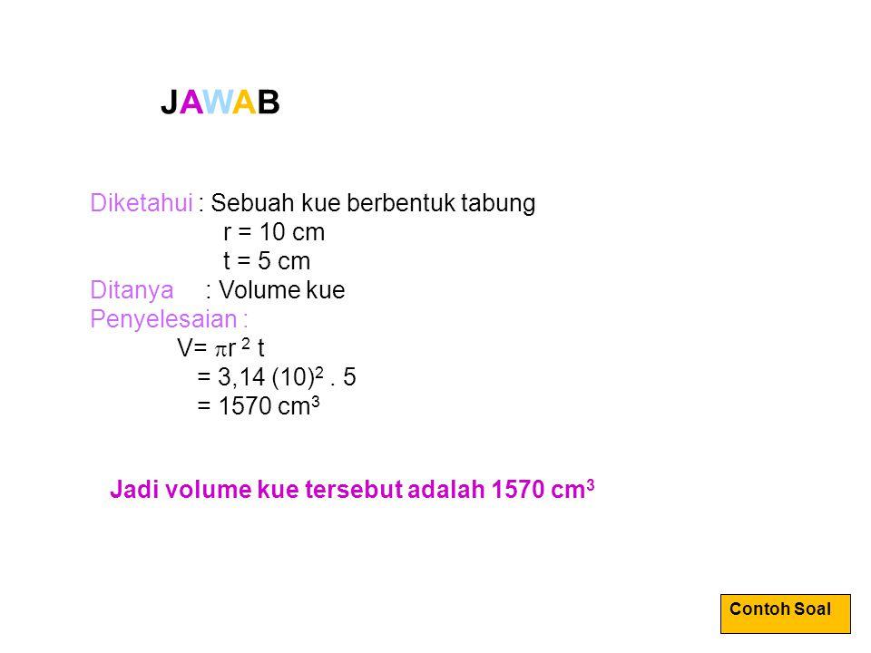 JAWAB Diketahui : Sebuah kue berbentuk tabung r = 10 cm t = 5 cm