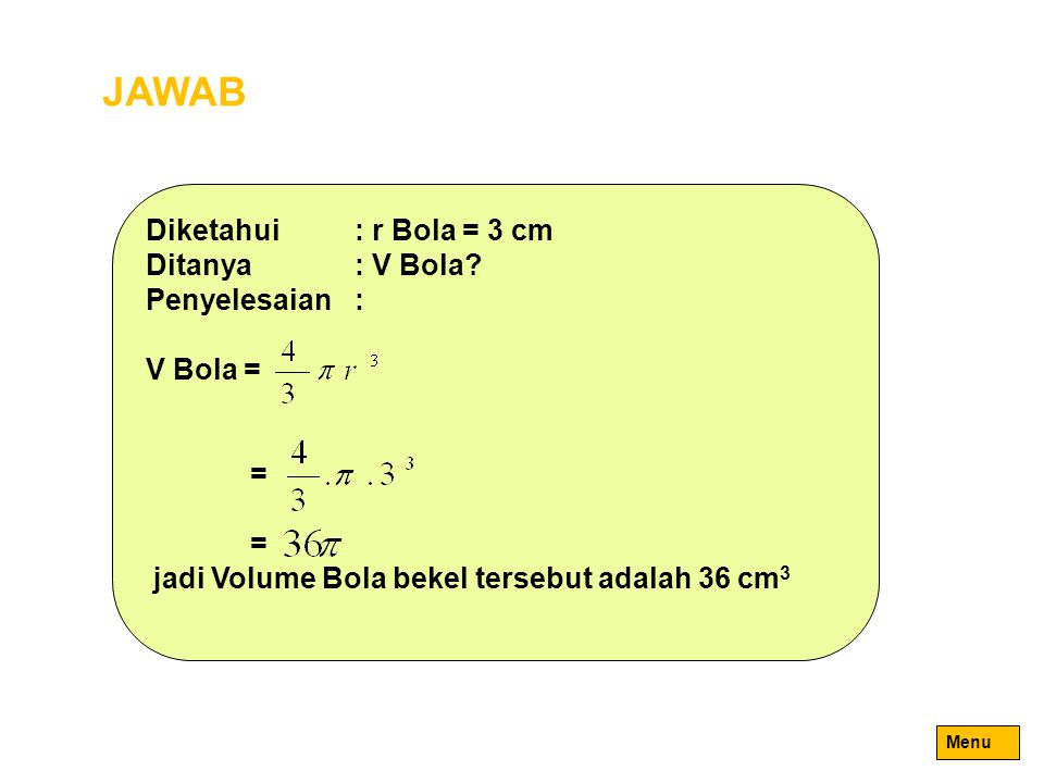 JAWAB Diketahui : r Bola = 3 cm Ditanya : V Bola Penyelesaian :
