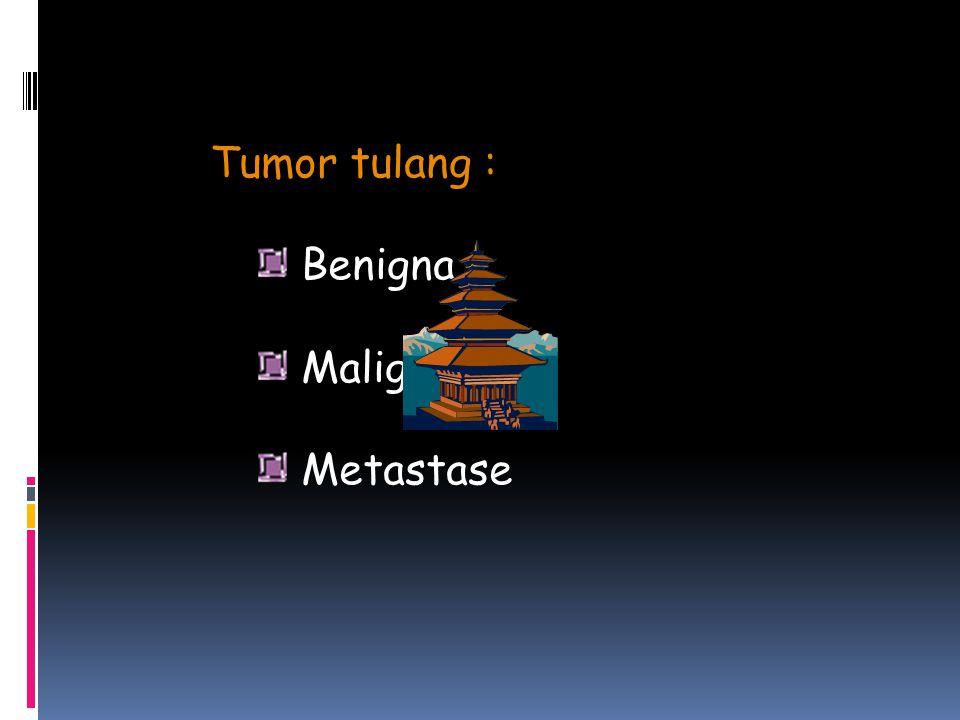 Tumor tulang : Benigna Malignant Metastase