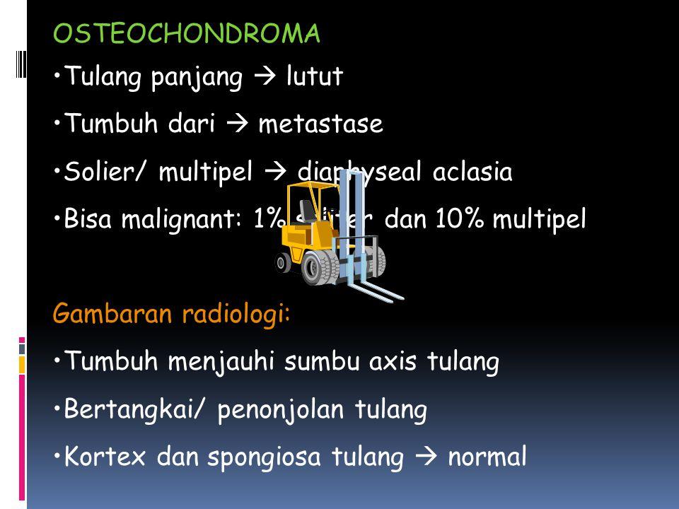 OSTEOCHONDROMA Tulang panjang  lutut. Tumbuh dari  metastase. Solier/ multipel  diaphyseal aclasia.