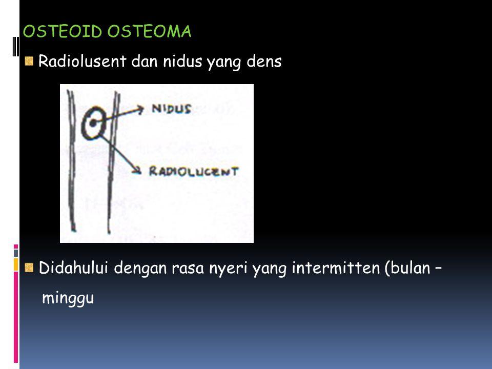 OSTEOID OSTEOMA Radiolusent dan nidus yang dens. Didahului dengan rasa nyeri yang intermitten (bulan –