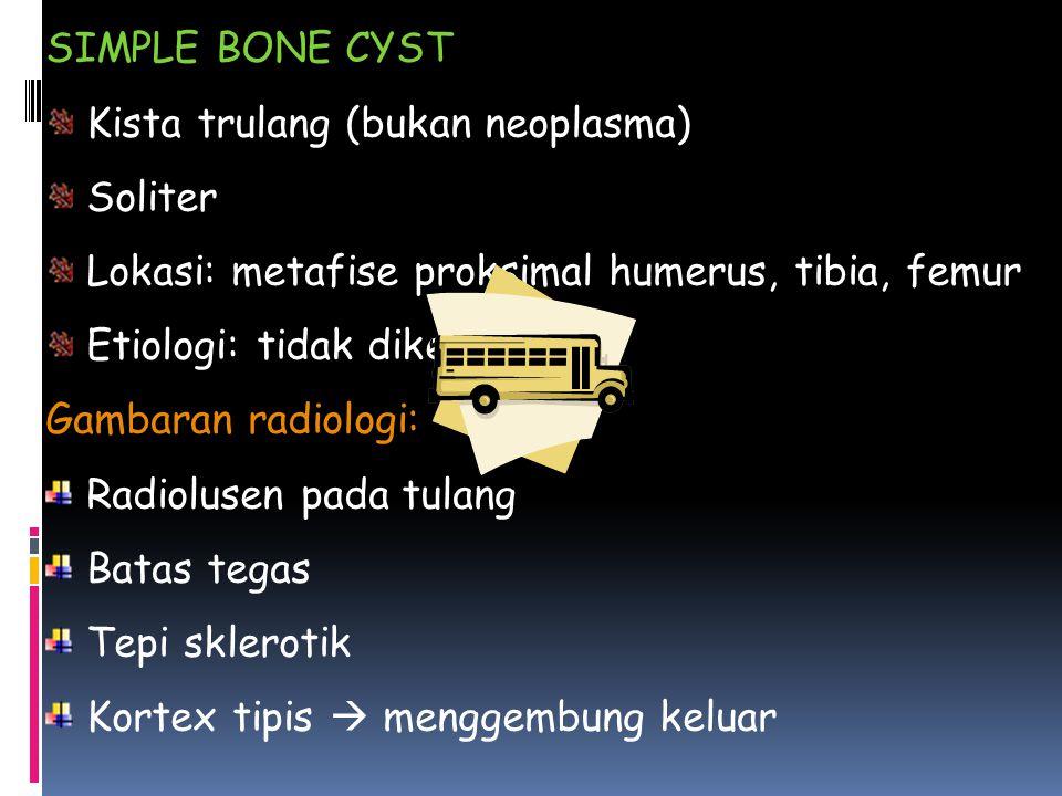 SIMPLE BONE CYST Kista trulang (bukan neoplasma) Soliter. Lokasi: metafise proksimal humerus, tibia, femur.