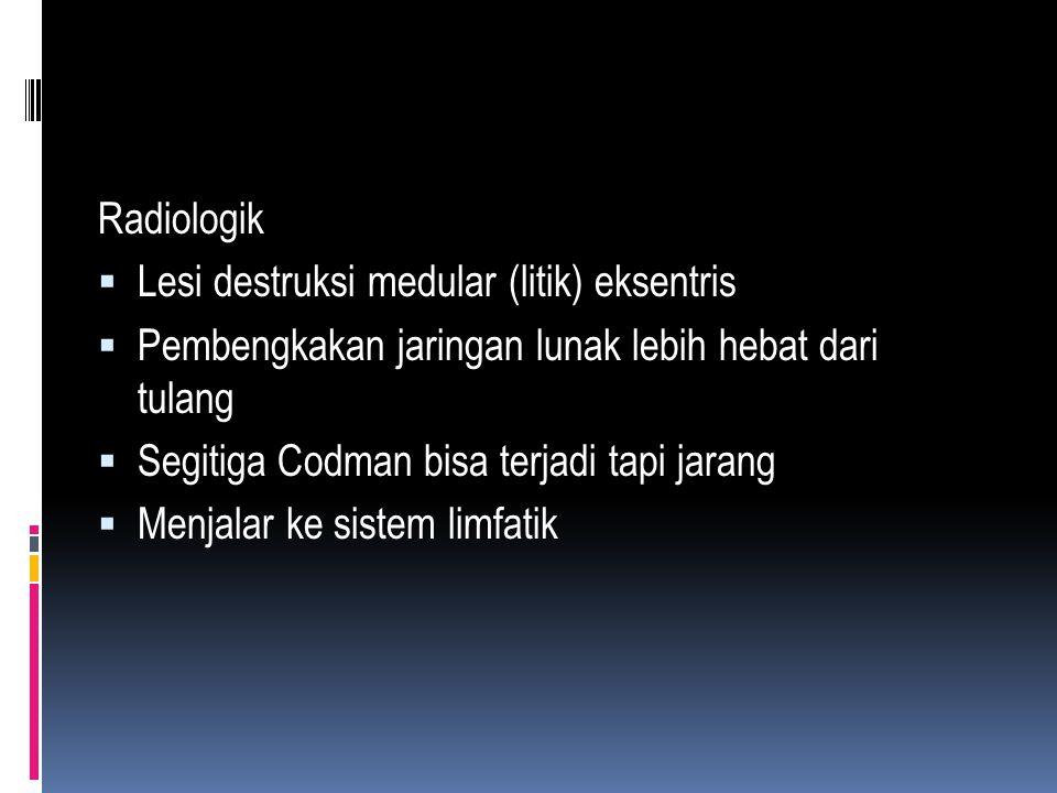 Radiologik Lesi destruksi medular (litik) eksentris. Pembengkakan jaringan lunak lebih hebat dari tulang.