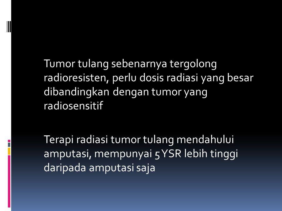 Tumor tulang sebenarnya tergolong radioresisten, perlu dosis radiasi yang besar dibandingkan dengan tumor yang radiosensitif Terapi radiasi tumor tulang mendahului amputasi, mempunyai 5 YSR lebih tinggi daripada amputasi saja