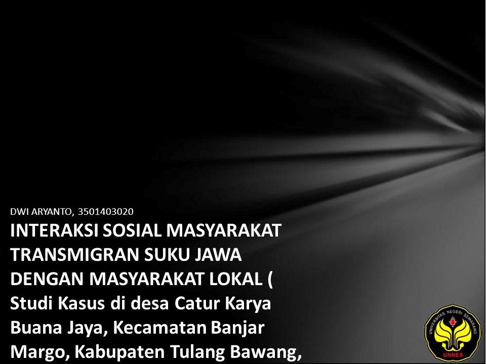 DWI ARYANTO, 3501403020 INTERAKSI SOSIAL MASYARAKAT TRANSMIGRAN SUKU JAWA DENGAN MASYARAKAT LOKAL ( Studi Kasus di desa Catur Karya Buana Jaya, Kecamatan Banjar Margo, Kabupaten Tulang Bawang, Propinsi Lampung )