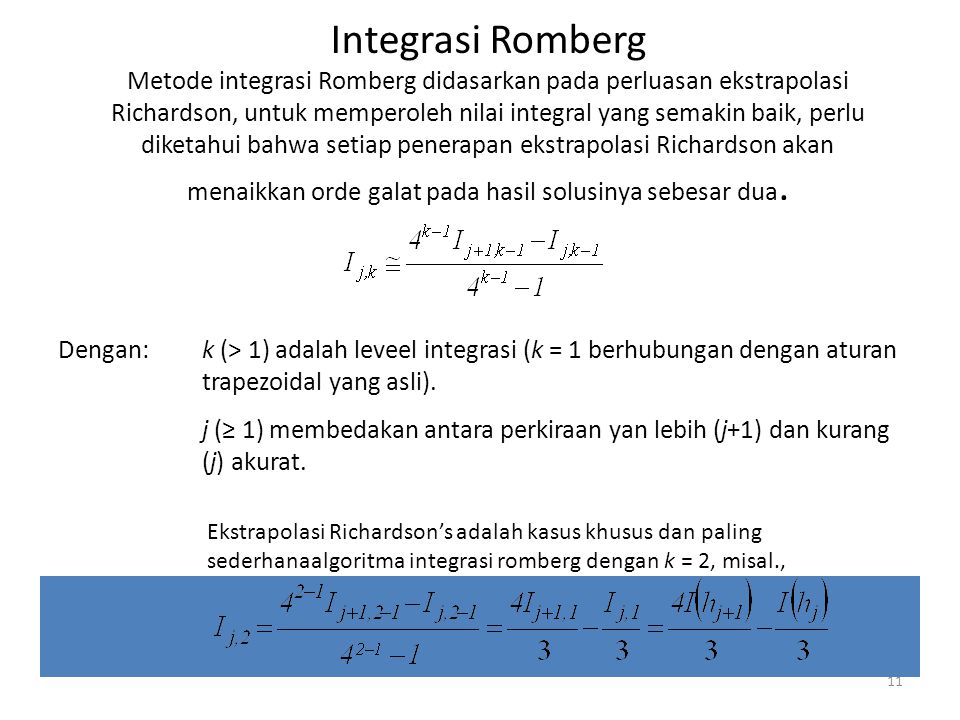 Integrasi Romberg Metode integrasi Romberg didasarkan pada perluasan ekstrapolasi Richardson, untuk memperoleh nilai integral yang semakin baik, perlu diketahui bahwa setiap penerapan ekstrapolasi Richardson akan menaikkan orde galat pada hasil solusinya sebesar dua.