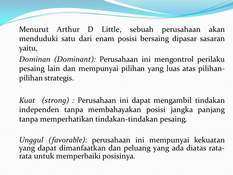 Menurut Arthur D Little, sebuah perusahaan akan menduduki satu dari enam posisi bersaing dipasar sasaran yaitu, Dominan (Dominant): Perusahaan ini mengontrol perilaku pesaing lain dan mempunyai pilihan yang luas atas pilihan-pilihan strategis.