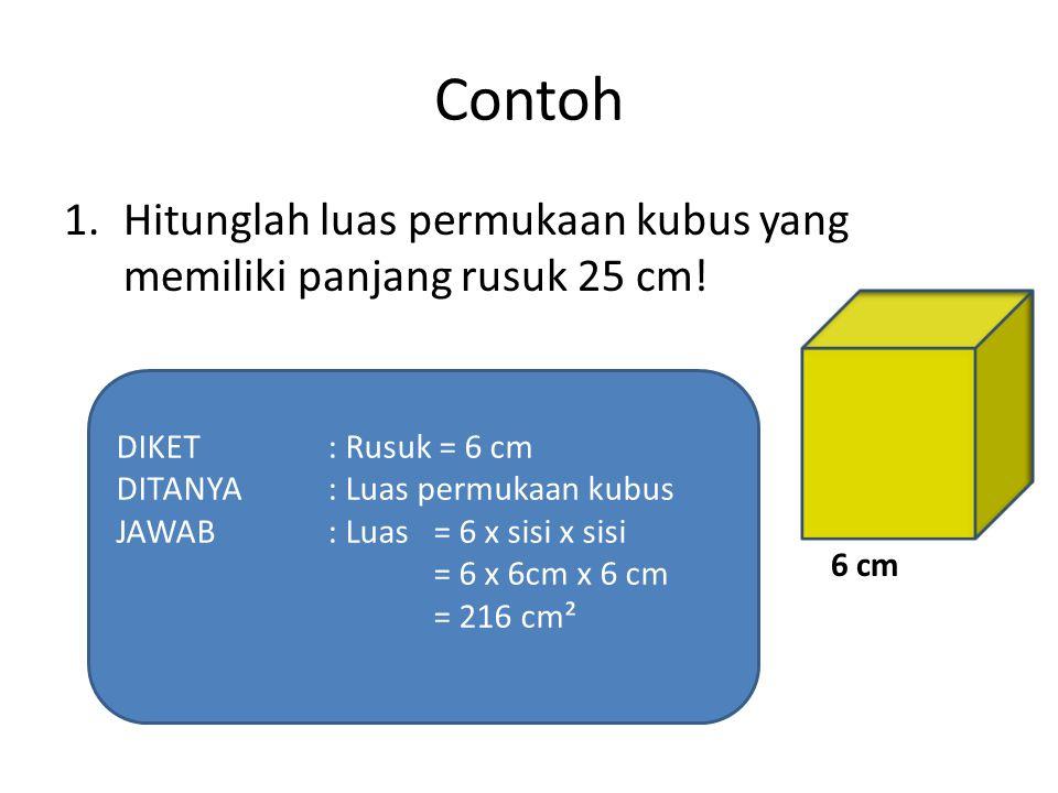 Contoh Hitunglah luas permukaan kubus yang memiliki panjang rusuk 25 cm! DIKET : Rusuk = 6 cm. DITANYA : Luas permukaan kubus.