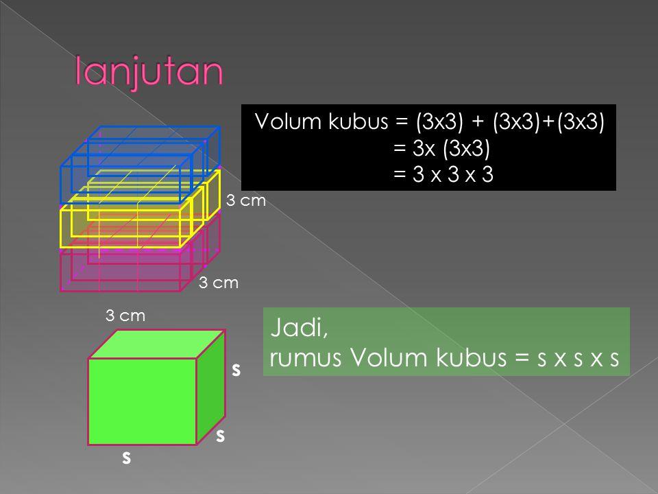 lanjutan Jadi, rumus Volum kubus = s x s x s