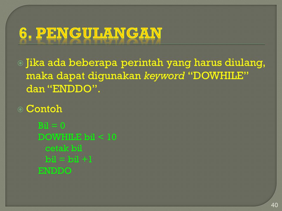 6. Pengulangan Jika ada beberapa perintah yang harus diulang, maka dapat digunakan keyword DOWHILE dan ENDDO .