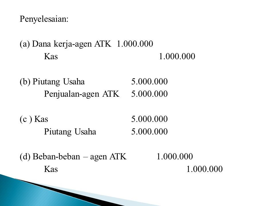 Penyelesaian: (a) Dana kerja-agen ATK 1. 000. 000 Kas 1. 000
