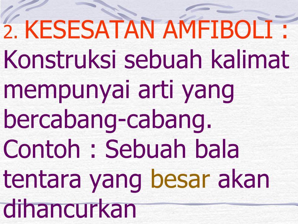 2. KESESATAN AMFIBOLI : Konstruksi sebuah kalimat mempunyai arti yang bercabang-cabang.