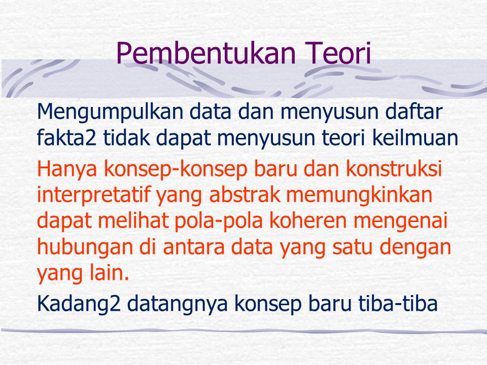 Pembentukan Teori Mengumpulkan data dan menyusun daftar fakta2 tidak dapat menyusun teori keilmuan.