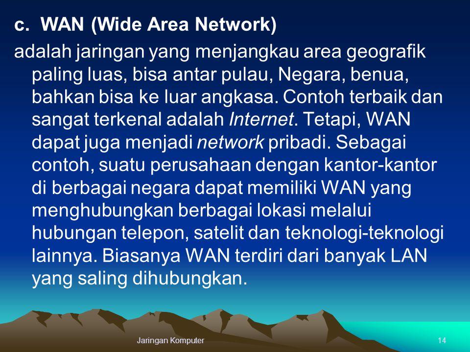 c. WAN (Wide Area Network) adalah jaringan yang menjangkau area geografik paling luas, bisa antar pulau, Negara, benua, bahkan bisa ke luar angkasa. Contoh terbaik dan sangat terkenal adalah Internet. Tetapi, WAN dapat juga menjadi network pribadi. Sebagai contoh, suatu perusahaan dengan kantor-kantor di berbagai negara dapat memiliki WAN yang menghubungkan berbagai lokasi melalui hubungan telepon, satelit dan teknologi-teknologi lainnya. Biasanya WAN terdiri dari banyak LAN yang saling dihubungkan.