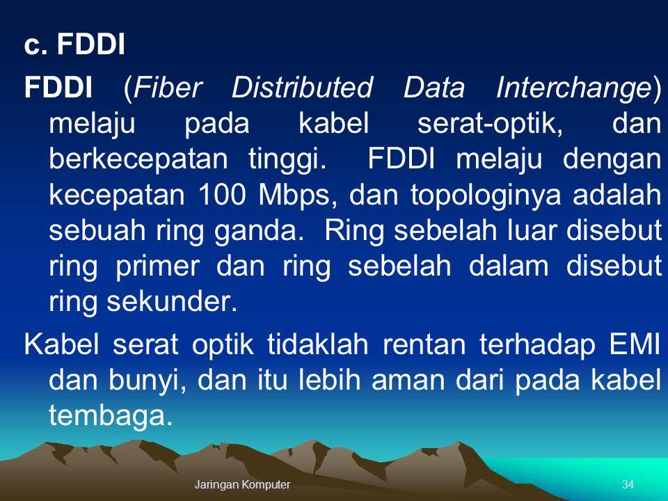 c. FDDI FDDI (Fiber Distributed Data Interchange) melaju pada kabel serat-optik, dan berkecepatan tinggi. FDDI melaju dengan kecepatan 100 Mbps, dan topologinya adalah sebuah ring ganda. Ring sebelah luar disebut ring primer dan ring sebelah dalam disebut ring sekunder. Kabel serat optik tidaklah rentan terhadap EMI dan bunyi, dan itu lebih aman dari pada kabel tembaga.
