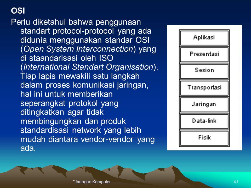 OSI Perlu diketahui bahwa penggunaan standart protocol-protocol yang ada didunia menggunakan standar OSI (Open System Interconnection) yang di staandarisasi oleh ISO (International Standart Organisation). Tiap lapis mewakili satu langkah dalam proses komunikasi jaringan, hal ini untuk memberikan seperangkat protokol yang ditingkatkan agar tidak membingungkan dan produk standardisasi network yang lebih mudah diantara vendor-vendor yang ada.