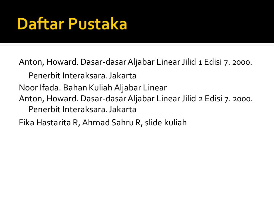 Daftar Pustaka Anton, Howard. Dasar-dasar Aljabar Linear Jilid 1 Edisi 7. 2000. Penerbit Interaksara. Jakarta.